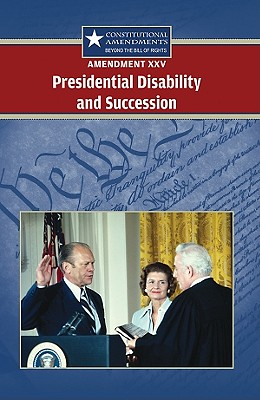 Amendment XXV: Presidential Disability and Succession (Constitutional Amendments: Beyond the Bill of Rights) Cover Image