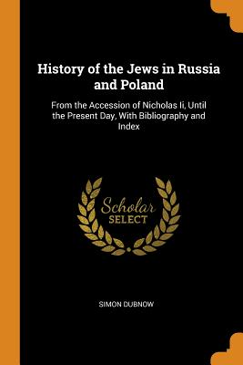 History of the Jews in Russia and Poland: From the Accession of Nicholas II, Until the Present Day, with Bibliography and Index Cover Image