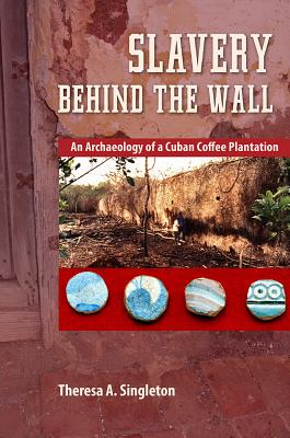 Slavery Behind the Wall: An Archaeology of a Cuban Coffee Plantation (Cultural Heritage Studies) Cover Image