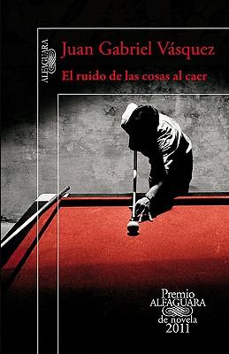 El ruido de las cosas al caer. premio alfaguara de novela 2011 Cover Image