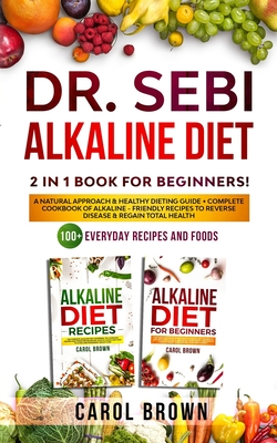 Dr. Sebi Alkaline Diet: 2 in 1 book For Beginners! A Natural Approach & Healthy Dieting Guide + Complete Cookbook Of Alkaline - Friendly Recip Cover Image