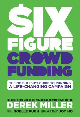 Six Figure Crowdfunding: The No Bullsh*t Guide to Running a Life-Changing Campaign Cover Image
