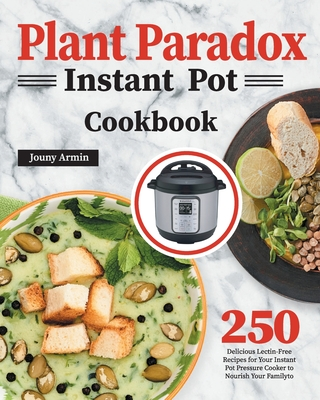 Plant Paradox Instant Pot Cookbook: 250 Delicious Lectin-Free Recipes for Your Instant Pot Pressure Cooker to Nourish Your Familyto Cover Image