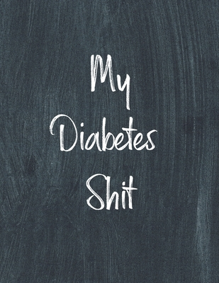 My Diabetes Shit, Diabetes Log Book: Daily Blood Sugar Log Book Journal, Organize Glucose Readings, Diabetic Monitoring Notebook For Recording Meals, Cover Image