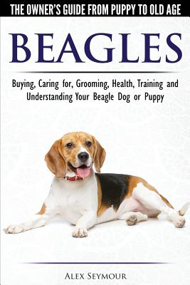 Beagles - The Owner's Guide from Puppy to Old Age - Choosing, Caring for, Grooming, Health, Training and Understanding Your Beagle Dog or Puppy Cover Image