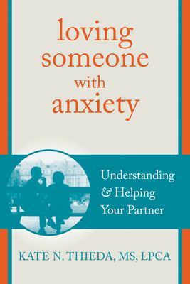 Loving Someone with Anxiety: Understanding and Helping Your Partner (New Harbinger Loving Someone) Cover Image
