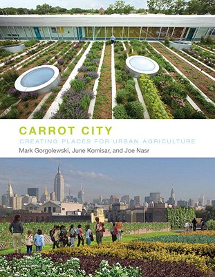 Carrot City: Creating Places for Urban Agriculture Cover Image