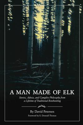 A Man Made of Elk: Stories, Advice, and Campfire Philosophy from a Lifetime of Traditional Bowhunting Cover Image