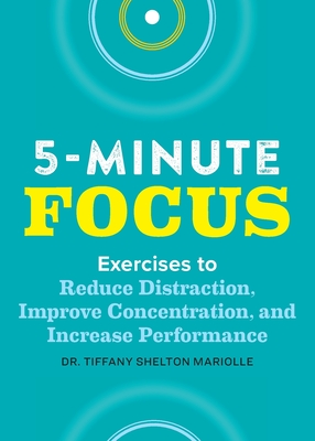 Five-Minute Focus: Exercises to Reduce Distraction, Improve Concentration, and Increase Performance Cover Image