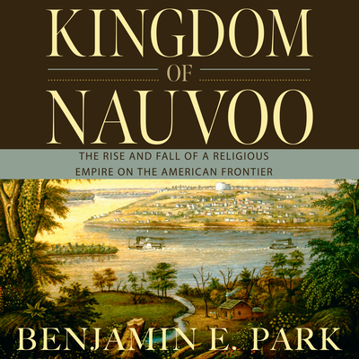 Kingdom of Nauvoo: The Rise and Fall of a Religious Empire on the American Frontier Cover Image