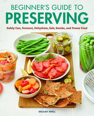 Beginner's Guide to Preserving: Safely Can, Ferment, Dehydrate, Salt, Smoke, and Freeze Food Cover Image