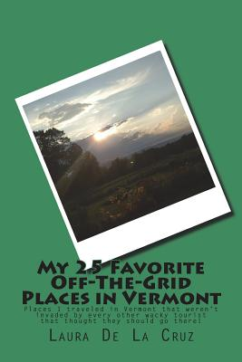 My 25 Favorite Off-The-Grid Places in Vermont: Places I traveled in Vermont that weren't invaded by every other wacky tourist that thought they should Cover Image