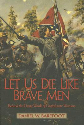 Let Us Die Like Brave Men: Behind the Dying Words of Confederate Warriors Cover Image