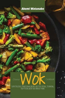 Chinese Wok Cookbook: Super Delicious Traditional Recipes for Stir-frying, Steaming, Deep-Frying with your Wok at Home Cover Image