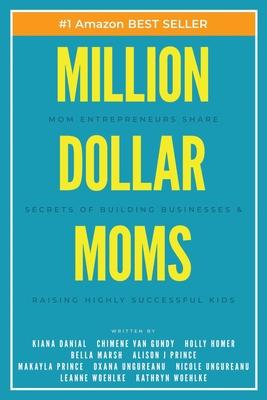 Million Dollar Moms: Mom Entrepreneurs Share Secrets of Building Businesses & Raising Highly Successful Kids Cover Image