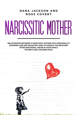 Narcissistic Mother: Relationship between a Narcissist Mother with Personality Disorder and her Daughter. How to Handle the Recovery after Cover Image