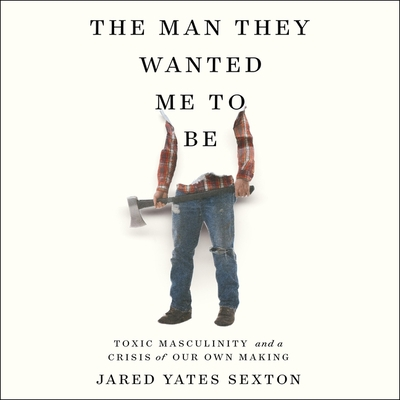 The Man They Wanted Me to Be: Toxic Masculinity and a Crisis of Our Own Making Cover Image