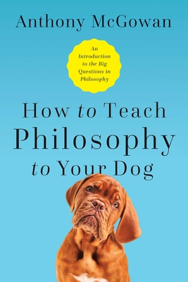 How to Teach Philosophy to Your Dog: Exploring the Big Questions in Life Cover Image