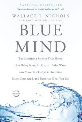 Blue Mind: The Surprising Science That Shows How Being Near, In, On, or Under Water Can Make You Happier, Healthier, More Connected, and Better at What You Do Cover Image
