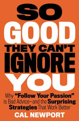 So Good They Can't Ignore You: Why Follow Your Passion Is Bad Advice and the Surprising Strategies That Work Better Cover Image