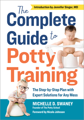 The Complete Guide to Potty Training: The Step-By-Step Plan with Expert Solutions for Any Mess Cover Image