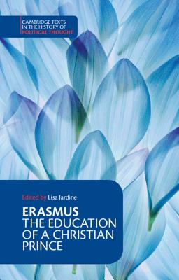 Erasmus: The Education of a Christian Prince with the Panegyric for Archduke Philip of Austria (Cambridge Texts in the History of Political Thought) Cover Image