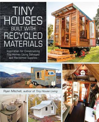 Tiny Houses Built with Recycled Materials: Inspiration for Constructing Tiny Homes Using Salvaged and Reclaimed Supplies Cover Image