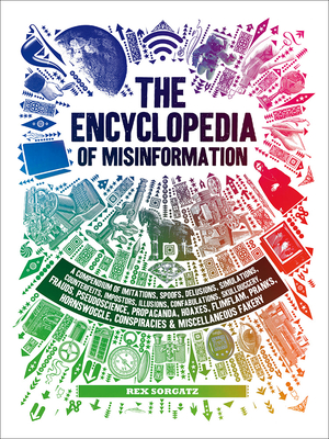The Encyclopedia of Misinformation: A Compendium of Imitations, Spoofs, Delusions, Simulations, Counterfeits, Impostors, Illusions, Confabulations, Skullduggery, Frauds, Pseudoscience, Propaganda, Hoaxes, Flimflam, Pranks, Hornswoggle, Conspiracies & Miscellaneous Fakery Cover Image