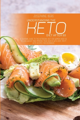 Understanding The Keto Diet After 50: A Survival Guide To The Ketogenic Diet For Women Over 50 To Lose Weight And Improve Your Health With Easy, Tasty Cover Image