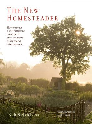 The New Homesteader: How to Create a Self-Sufficient Home Farm, Grow Your Own Produce and Raise Livestock Cover Image