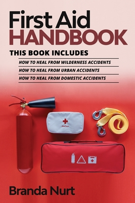 First Aid Handbook: This book includes: How to Heal from Wilderness Accidents + How to Heal from Urban Accidents + How to Heal from Domest Cover Image