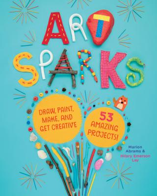 Art Sparks: Draw, Paint, Make, and Get Creative with 53 Amazing Projects! Cover Image