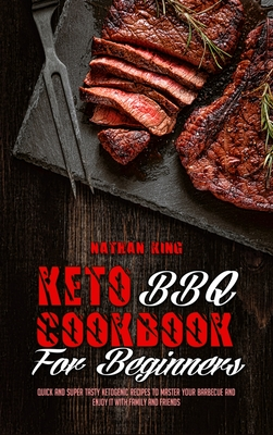 Keto BBQ Cookbook for Beginners: Quick And Super Tasty Ketogenic Recipes To Master Your Barbecue And Enjoy It With Family And Friends Cover Image