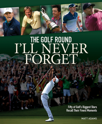 The Golf Round I'll Never Forget: Fifty of Golf's Biggest Stars Recall Their Finest Moments Cover Image