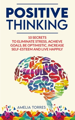Positive Thinking: 10 secrets to eliminate stress, achieve goals, be optimistic, increase self-esteem and live happily Cover Image