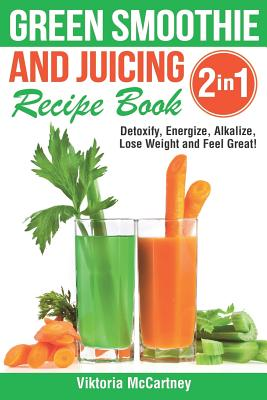 Green Smoothie and Juicing Recipe Book: Detoxify, Energize, Alkalize, Lose Weight and Feel Great! Cover Image