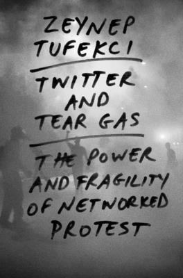 Twitter and Tear Gas: The Power and Fragility of Networked Protest Cover Image