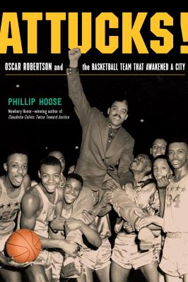 Attucks! Oscar Robertson and the Basketball Team That Awakened a City by Philip Hoose