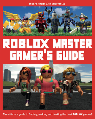 Roblox Master Gamer's Guide: The Ultimate Guide to Finding, Making and Beating the Best Roblox Games! Cover Image