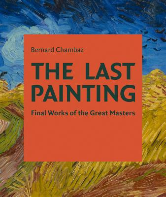 The Last Painting: Final Works of the Great Masters: From Giotto to Twombly Cover Image