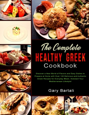 The Complete Healthy Greek Cookbook: Discover a New World of Flavors and Easy Dishes to Prepare at Home with Over 140 Delicious and Authentic Greek Re Cover Image