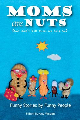 Moms are Nuts: Funny Stories by Funny People Cover Image