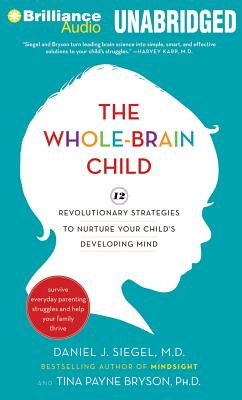 The Whole-Brain Child: 12 Revolutionary Strategies to Nurture Your Child's Developing Mind, Survive Everyday Parenting Struggles, and Help Yo Cover Image