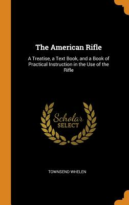 The American Rifle: A Treatise, a Text Book, and a Book of Practical Instruction in the Use of the Rifle Cover Image