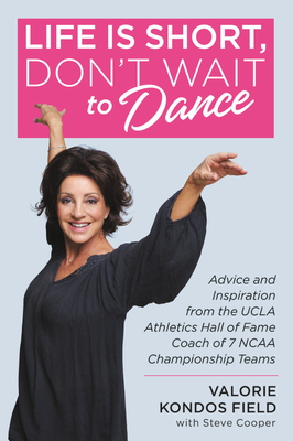 Life Is Short, Don't Wait to Dance: Advice and Inspiration from the UCLA Athletics Hall of Fame Coach of 7 NCAA Championship Teams Cover Image