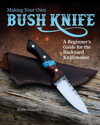 Making Your Own Bush Knife: A Beginner's Guide for the Backyard Knifemaker Cover Image