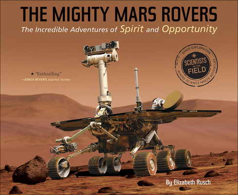 The Mighty Mars Rovers: The Incredible Adventures of Spirit and Opportunity (Scientists in the Field) Cover Image