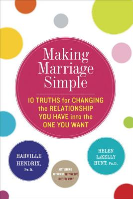 Making Marriage Simple: Ten Truths for Changing the Relationship You Have Into the One You Want Cover Image