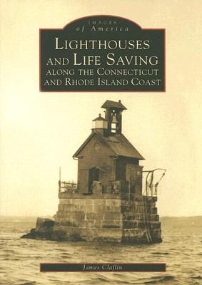 Lighthouses and Life Saving Along the Connecticut and Rhode Island Coast (Images of America (Arcadia Publishing)) Cover Image