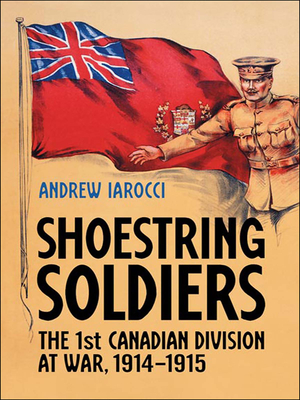 Shoestring Soldiers: The 1st Canadian Division at War, 1914-1915 Cover Image